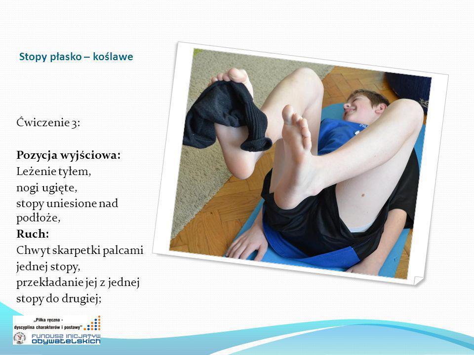 Stopy płasko – koślawe Ćwiczenie 3: Pozycja wyjściowa: Leżenie tyłem, nogi ugięte, stopy uniesione nad podłoże, Ruch: Chwyt skarpetki palcami jednej s