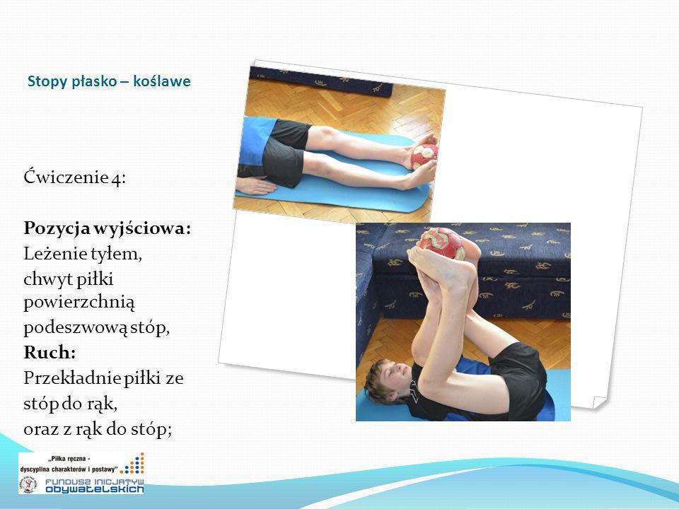 Stopy płasko – koślawe Ćwiczenie 4: Pozycja wyjściowa: Leżenie tyłem, chwyt piłki powierzchnią podeszwową stóp, Ruch: Przekładnie piłki ze stóp do rąk, oraz z rąk do stóp;