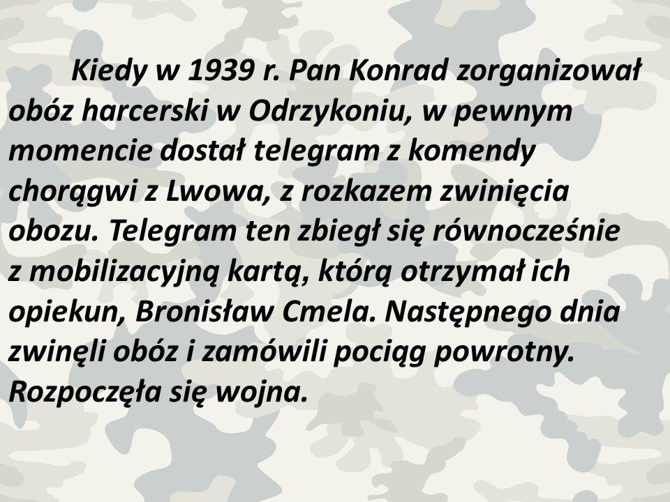 Kiedy w 1939 r. Pan Konrad zorganizował obóz harcerski w Odrzykoniu, w pewnym momencie dostał telegram z komendy chorągwi z Lwowa, z rozkazem zwinięci