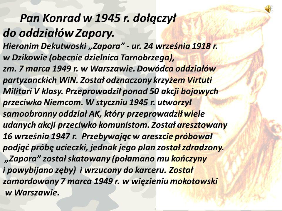 Pan Konrad w 1945 r. dołączył do oddziałów Zapory. Hieronim Dekutwoski Zapora - ur. 24 września 1918 r. w Dzikowie (obecnie dzielnica Tarnobrzega), zm