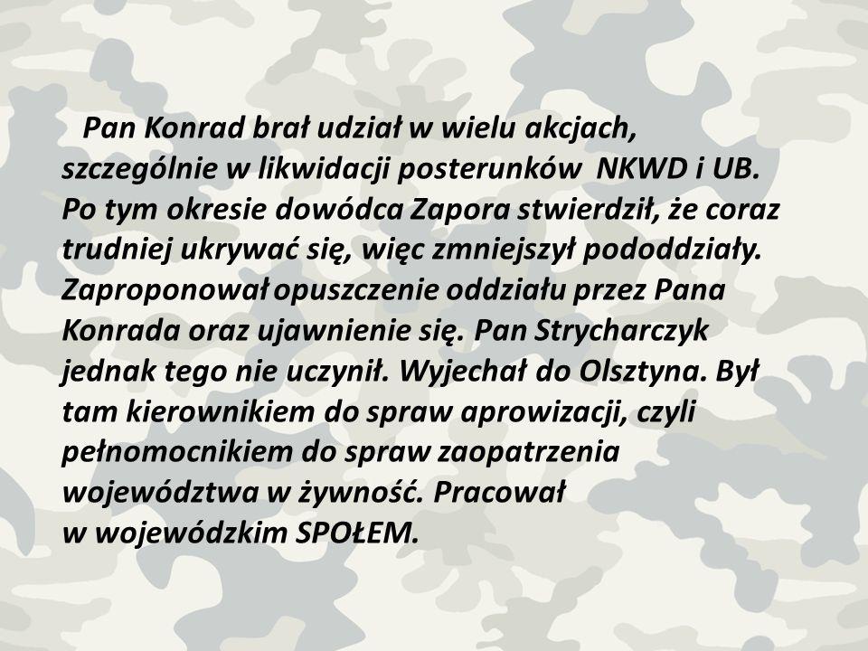 Pan Konrad brał udział w wielu akcjach, szczególnie w likwidacji posterunków NKWD i UB. Po tym okresie dowódca Zapora stwierdził, że coraz trudniej uk