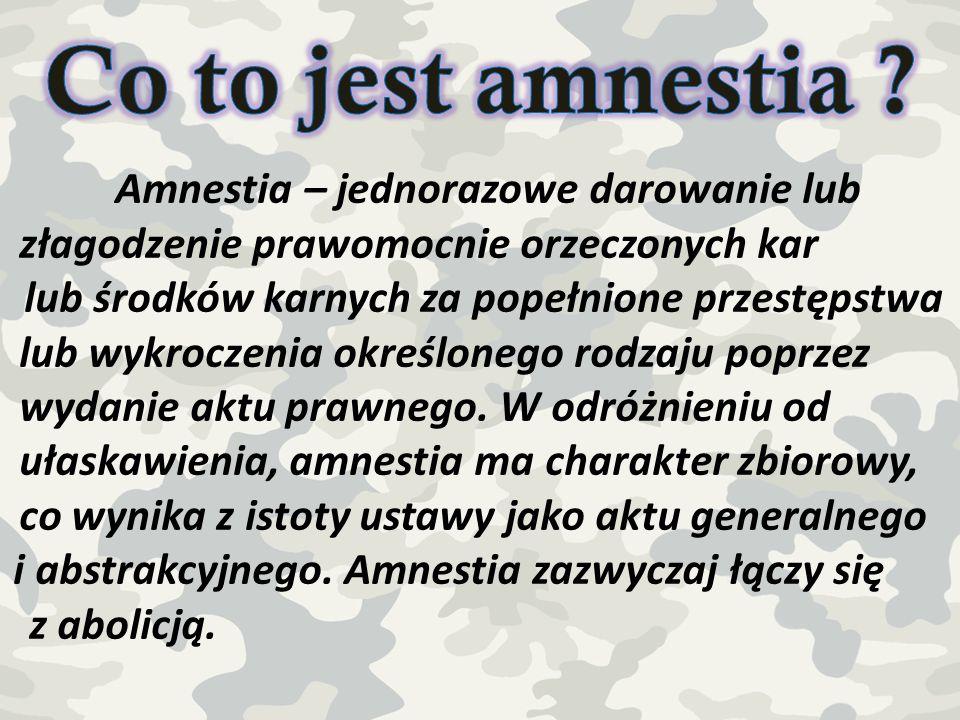 Amnestia – jednorazowe darowanie lub złagodzenie prawomocnie orzeczonych kar lub środków karnych za popełnione przestępstwa lub wykroczenia określoneg