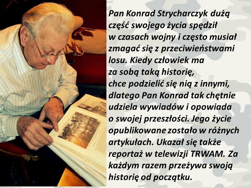 Pan Konrad Strycharczyk dużą część swojego życia spędził w czasach wojny i często musiał zmagać się z przeciwieństwami losu. Kiedy człowiek ma za sobą