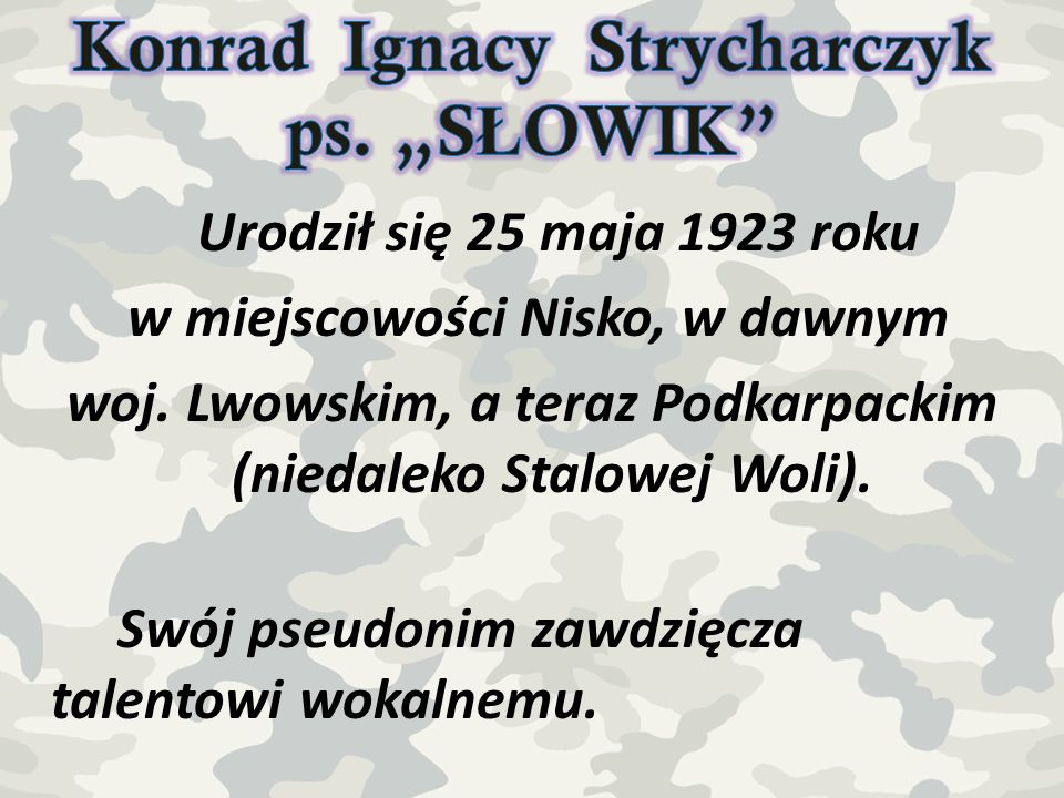 Urodził się 25 maja 1923 roku w miejscowości Nisko, w dawnym woj. Lwowskim, a teraz Podkarpackim (niedaleko Stalowej Woli). Swój pseudonim zawdzięcza
