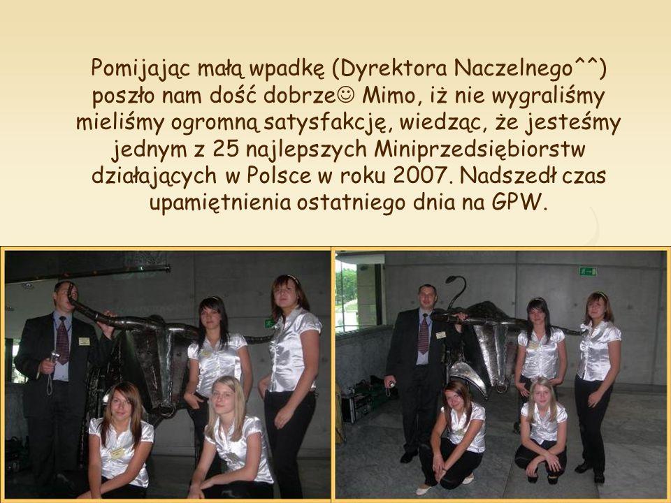 Pomijając małą wpadkę (Dyrektora Naczelnego^^) poszło nam dość dobrze Mimo, iż nie wygraliśmy mieliśmy ogromną satysfakcję, wiedząc, że jesteśmy jednym z 25 najlepszych Miniprzedsiębiorstw działających w Polsce w roku 2007.