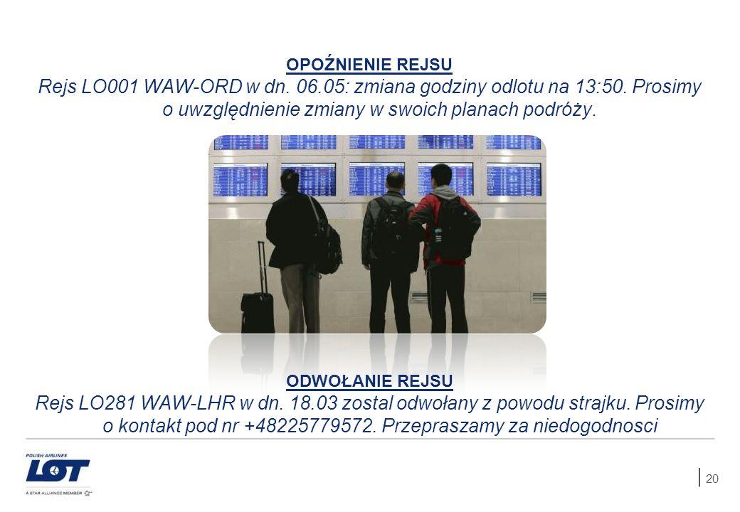 20 OPOŹNIENIE REJSU Rejs LO001 WAW-ORD w dn. 06.05: zmiana godziny odlotu na 13:50. Prosimy o uwzględnienie zmiany w swoich planach podróży. ODWOŁANIE