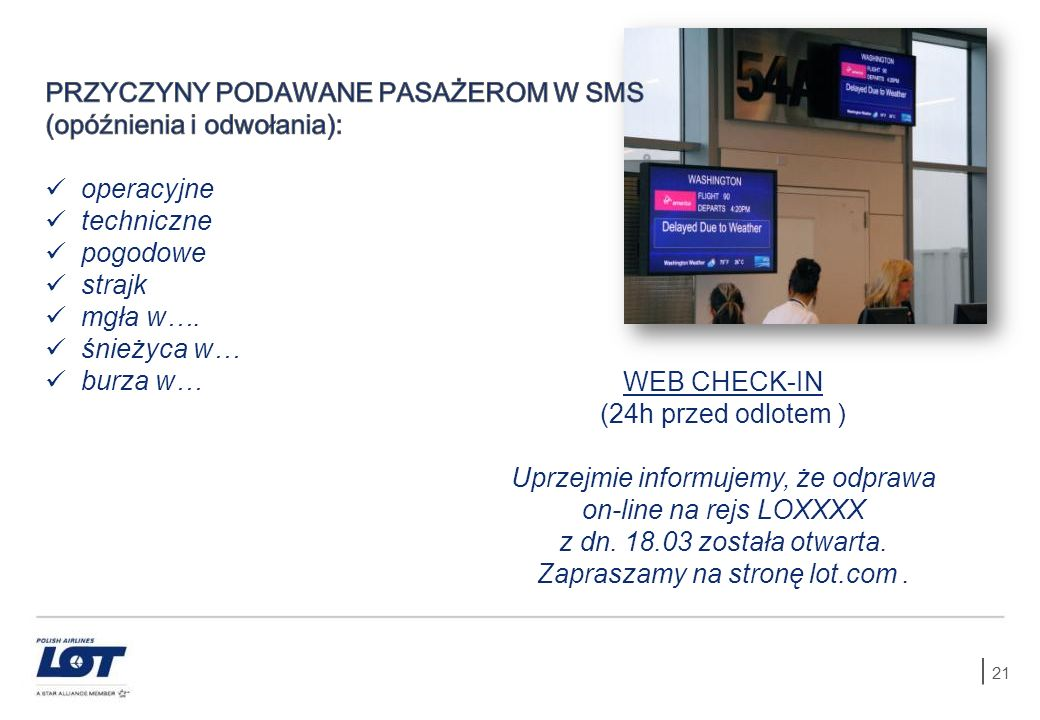 21 WEB CHECK-IN (24h przed odlotem ) Uprzejmie informujemy, że odprawa on-line na rejs LOXXXX z dn. 18.03 została otwarta. Zapraszamy na stronę lot.co