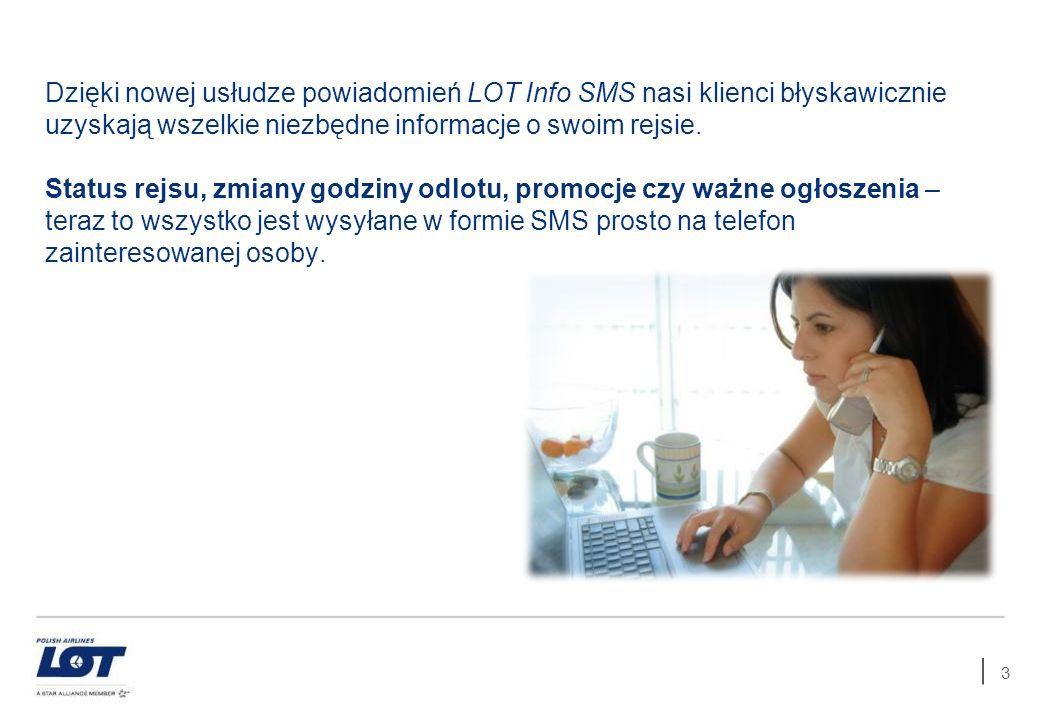 3 Dzięki nowej usłudze powiadomień LOT Info SMS nasi klienci błyskawicznie uzyskają wszelkie niezbędne informacje o swoim rejsie. Status rejsu, zmiany