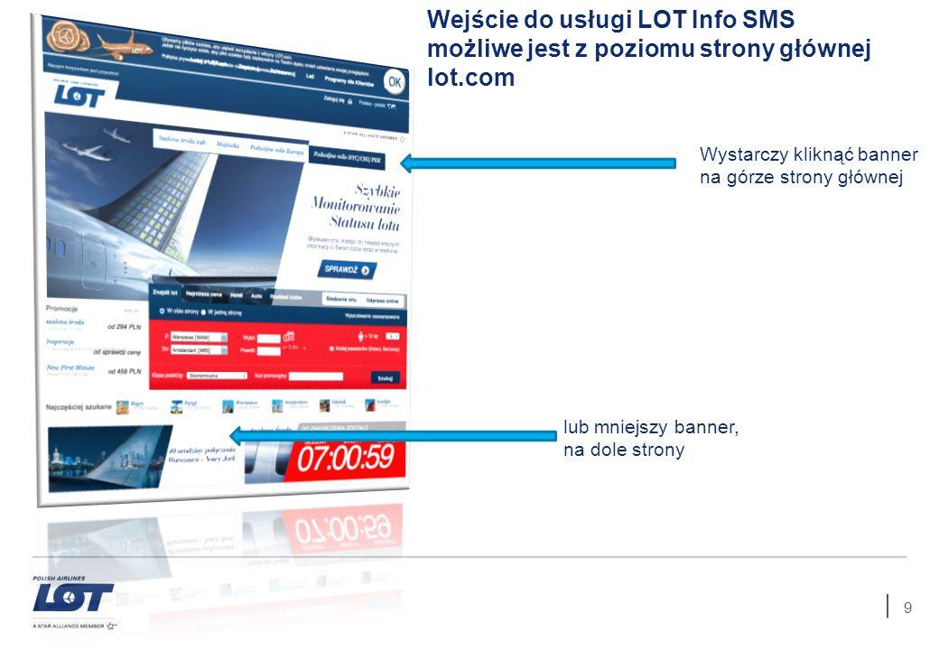 9 Wejście do usługi LOT Info SMS możliwe jest z poziomu strony głównej lot.com Wystarczy kliknąć banner na górze strony głównej lub mniejszy banner, n