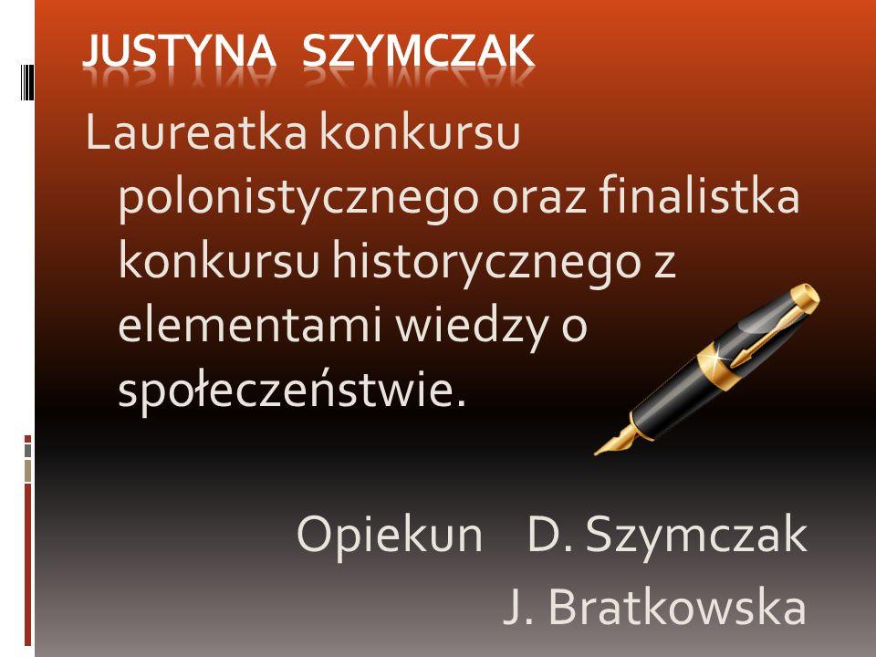 Laureatka konkursu polonistycznego oraz finalistka konkursu historycznego z elementami wiedzy o społeczeństwie. Opiekun D. Szymczak J. Bratkowska