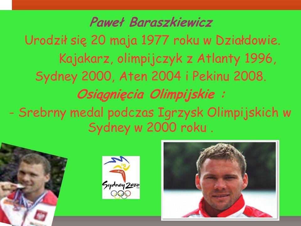 Paweł Baraszkiewicz Urodził się 20 maja 1977 roku w Działdowie. Kajakarz, olimpijczyk z Atlanty 1996, Sydney 2000, Aten 2004 i Pekinu 2008. Osiągnięci