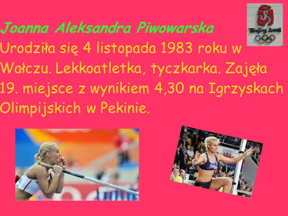 . Joanna Aleksandra Piwowarska Urodziła się 4 listopada 1983 roku w Wałczu. Lekkoatletka, tyczkarka. Zajęła 19. miejsce z wynikiem 4,30 na Igrzyskach