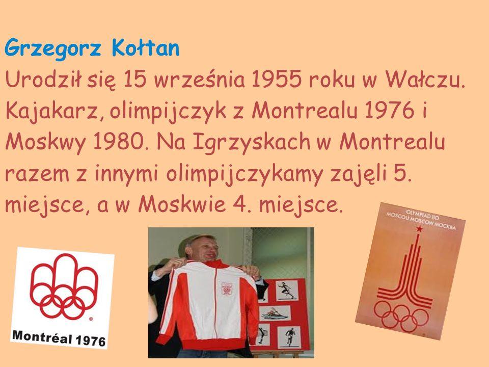 Grzegorz Kołtan Urodził się 15 września 1955 roku w Wałczu. Kajakarz, olimpijczyk z Montrealu 1976 i Moskwy 1980. Na Igrzyskach w Montrealu razem z in