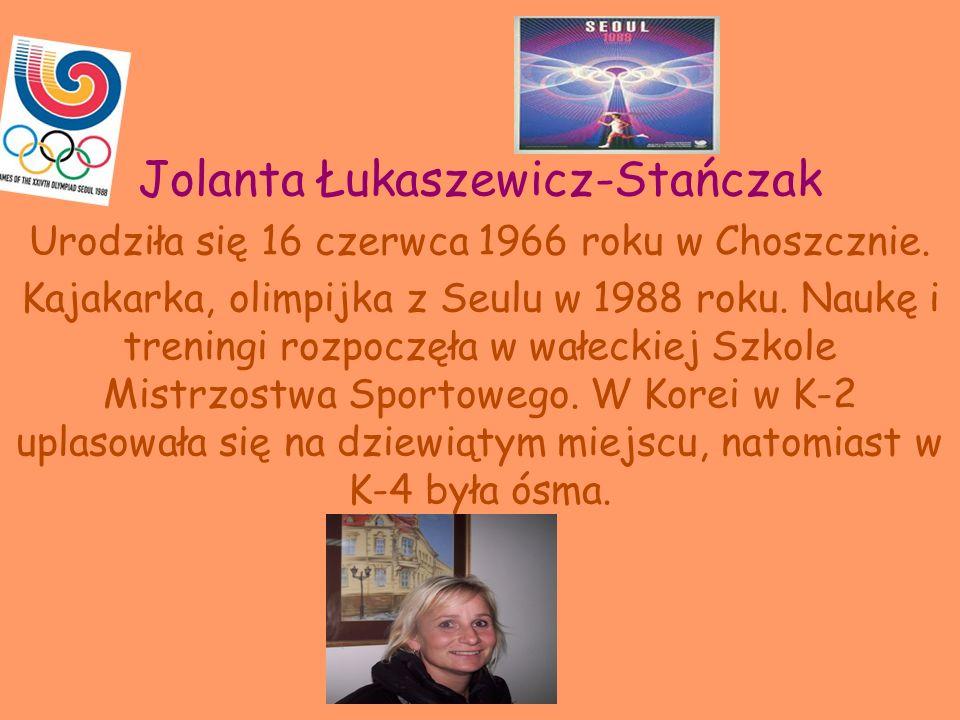 Jolanta Łukaszewicz-Stańczak Urodziła się 16 czerwca 1966 roku w Choszcznie. Kajakarka, olimpijka z Seulu w 1988 roku. Naukę i treningi rozpoczęła w w