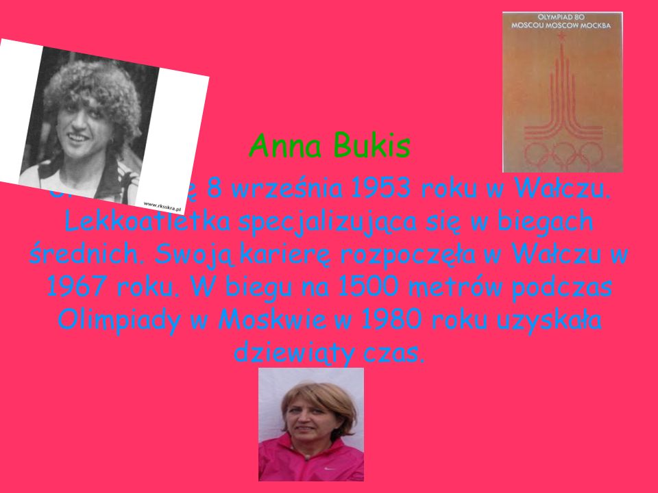 Anna Bukis Urodziła się 8 września 1953 roku w Wałczu. Lekkoatletka specjalizująca się w biegach średnich. Swoją karierę rozpoczęła w Wałczu w 1967 ro