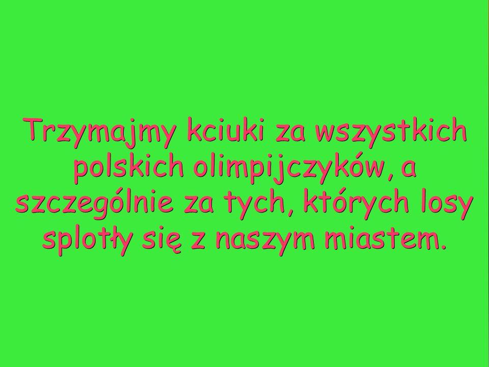Trzymajmy kciuki za wszystkich polskich olimpijczyków, a szczególnie za tych, których losy splotły się z naszym miastem.