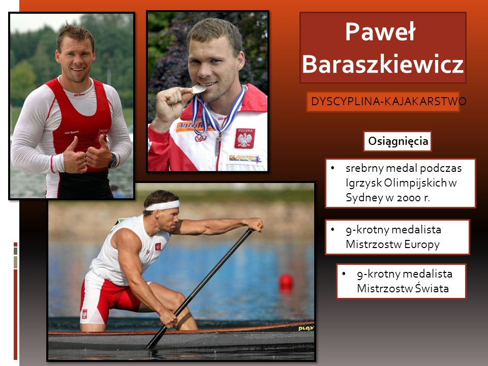 Paweł Baraszkiewicz srebrny medal podczas Igrzysk Olimpijskich w Sydney w 2000 r. Osiągnięcia 9-krotny medalista Mistrzostw Europy DYSCYPLINA-KAJAKARS
