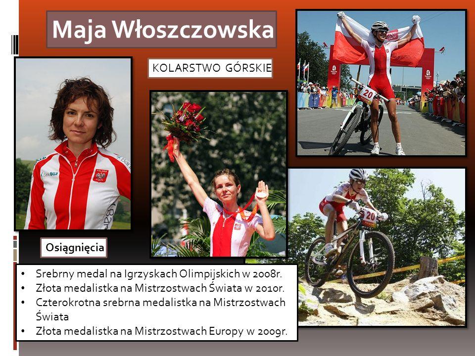 Maja Włoszczowska KOLARSTWO GÓRSKIE Srebrny medal na Igrzyskach Olimpijskich w 2008r. Złota medalistka na Mistrzostwach Świata w 2010r. Czterokrotna s