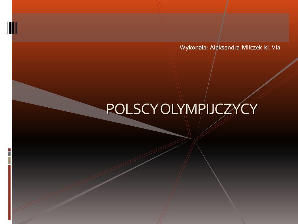 Wykonała: Aleksandra Mliczek kl. VIa POLSCY OLYMPIJCZYCY