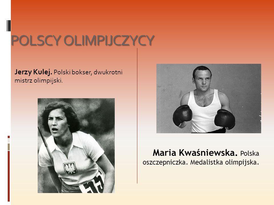 POLSCY OLIMPIJCZYCY Jerzy Kulej. Polski bokser, dwukrotni mistrz olimpijski. Maria Kwaśniewska. Polska oszczepniczka. Medalistka olimpijska.