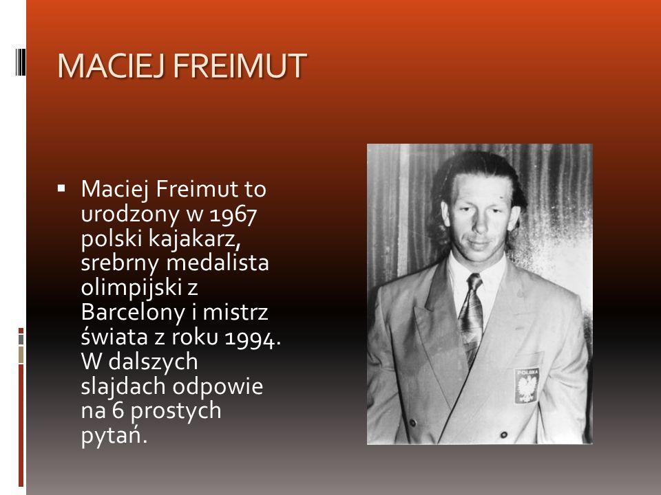 MACIEJ FREIMUT Maciej Freimut to urodzony w 1967 polski kajakarz, srebrny medalista olimpijski z Barcelony i mistrz świata z roku 1994. W dalszych sla