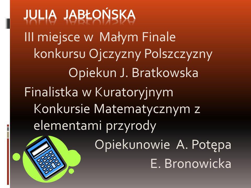 III miejsce w Małym Finale konkursu Ojczyzny Polszczyzny Opiekun J. Bratkowska Finalistka w Kuratoryjnym Konkursie Matematycznym z elementami przyrody