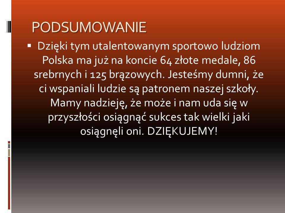 PODSUMOWANIE Dzięki tym utalentowanym sportowo ludziom Polska ma już na koncie 64 złote medale, 86 srebrnych i 125 brązowych. Jesteśmy dumni, że ci ws