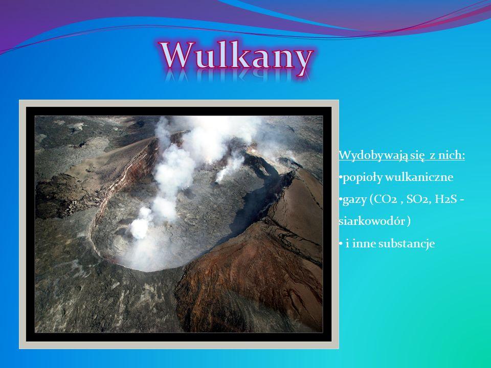 Wydobywają się z nich: popioły wulkaniczne gazy (CO2, SO2, H2S - siarkowodór ) i inne substancje
