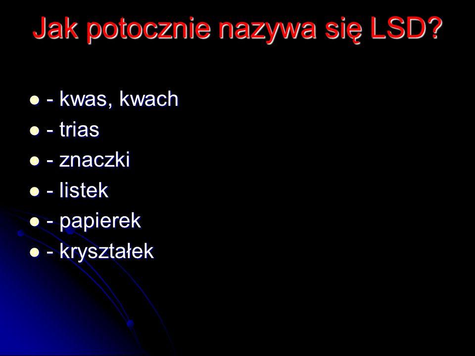 Jak potocznie nazywa się LSD? - kwas, kwach - kwas, kwach - trias - trias - znaczki - znaczki - listek - listek - papierek - papierek - kryształek - k