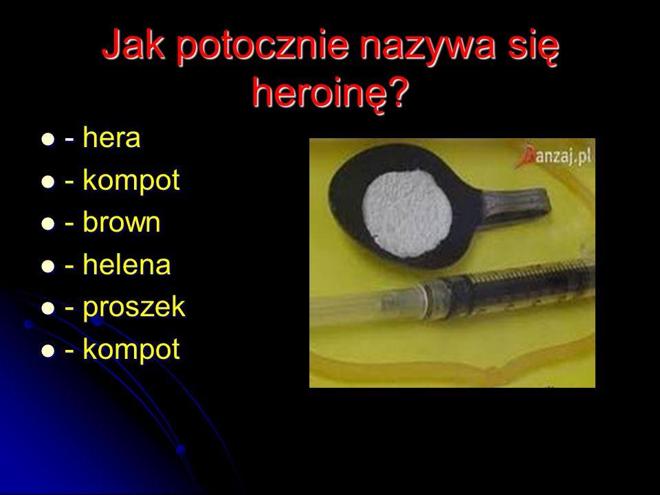 Jak potocznie nazywa się heroinę? Jak potocznie nazywa się heroinę? - hera - hera - kompot - kompot - brown - brown - helena - helena - proszek - pros