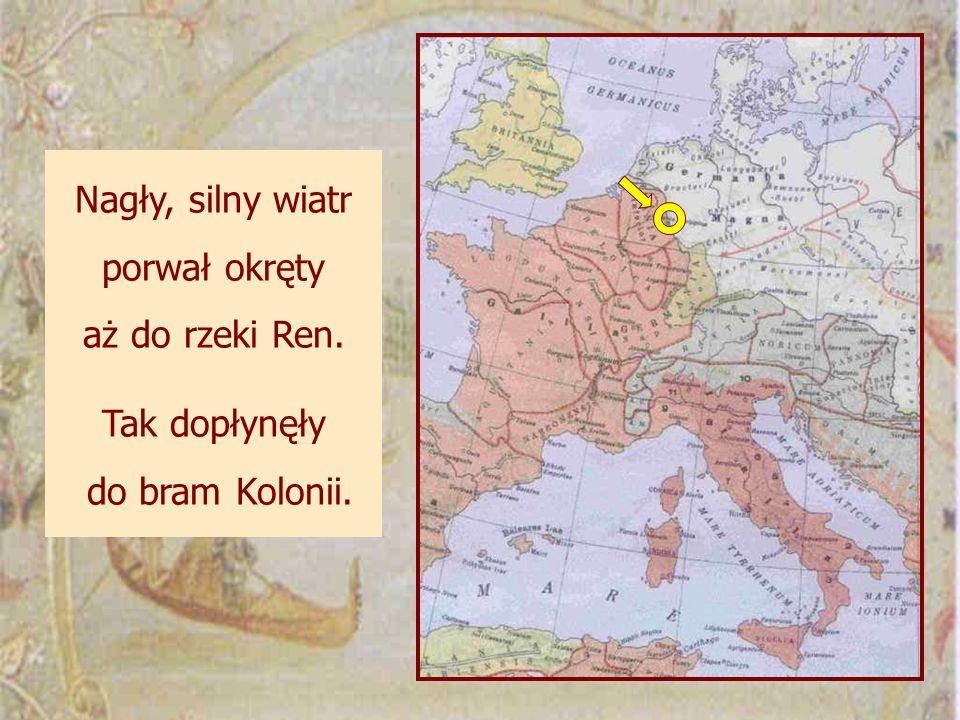 Nagły, silny wiatr porwał okręty aż do rzeki Ren. Tak dopłynęły do bram Kolonii.