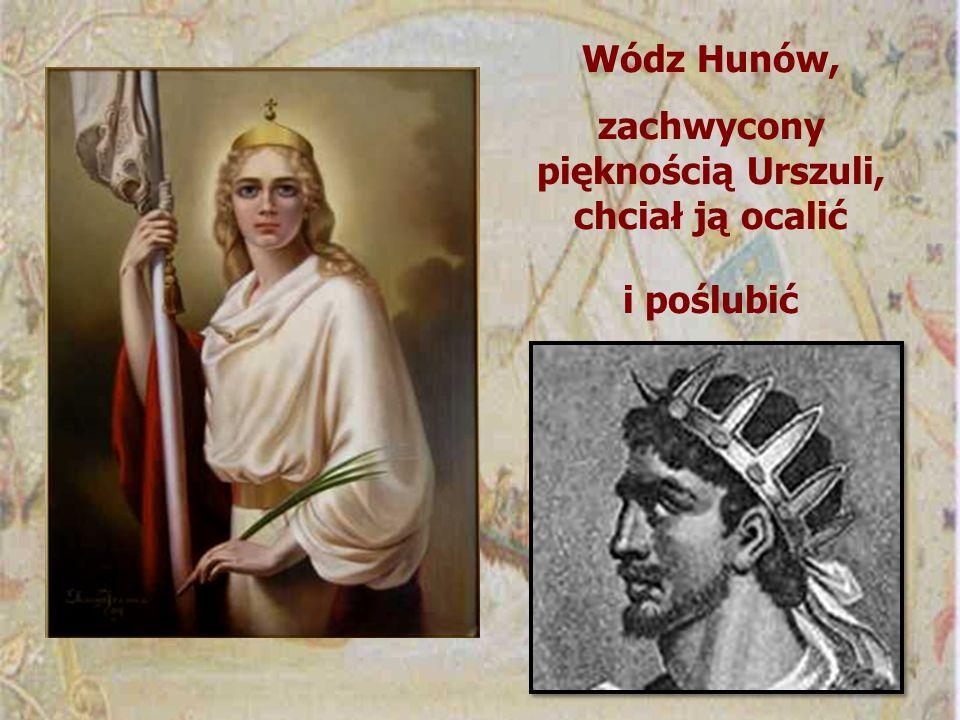 Wódz Hunów, zachwycony pięknością Urszuli, chciał ją ocalić i poślubić