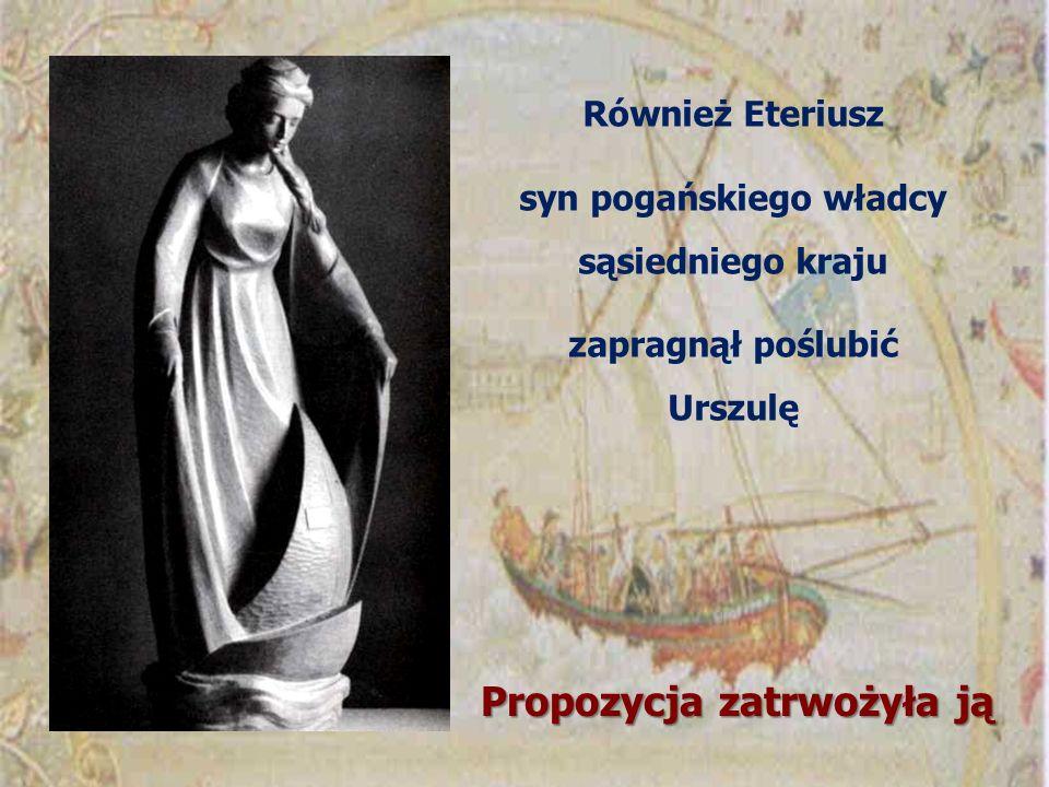 Również Eteriusz syn pogańskiego władcy sąsiedniego kraju zapragnął poślubić Urszulę Propozycja zatrwożyła ją