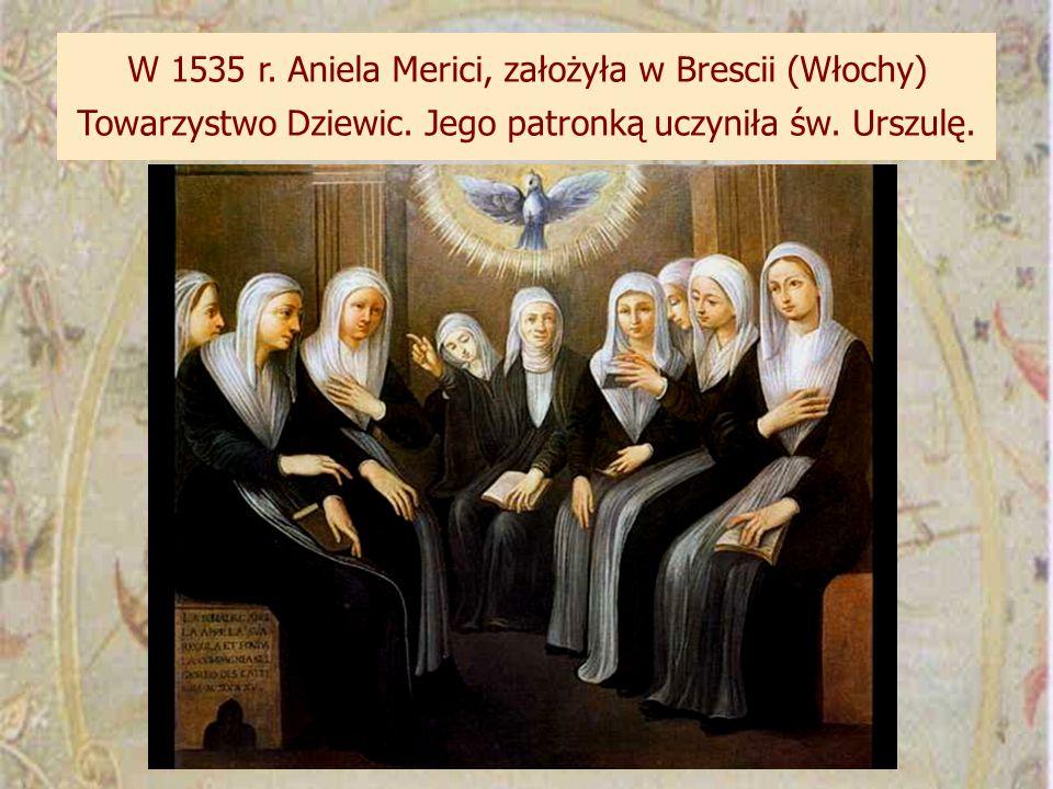 W 1535 r. Aniela Merici, założyła w Brescii (Włochy) Towarzystwo Dziewic. Jego patronką uczyniła św. Urszulę.