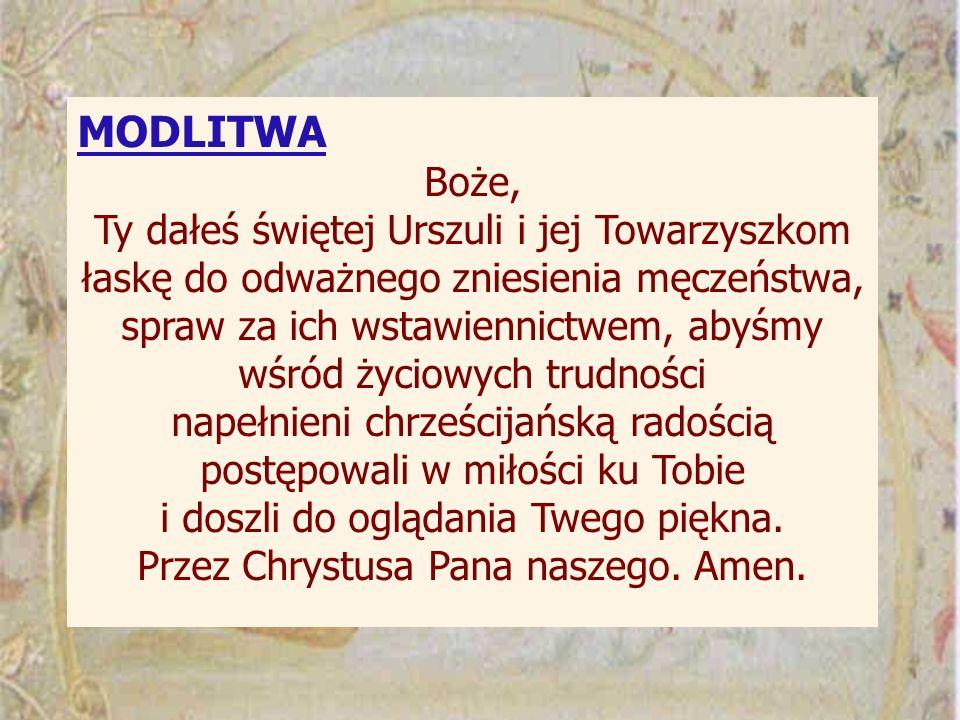 MODLITWA Boże, Ty dałeś świętej Urszuli i jej Towarzyszkom łaskę do odważnego zniesienia męczeństwa, spraw za ich wstawiennictwem, abyśmy wśród życiow