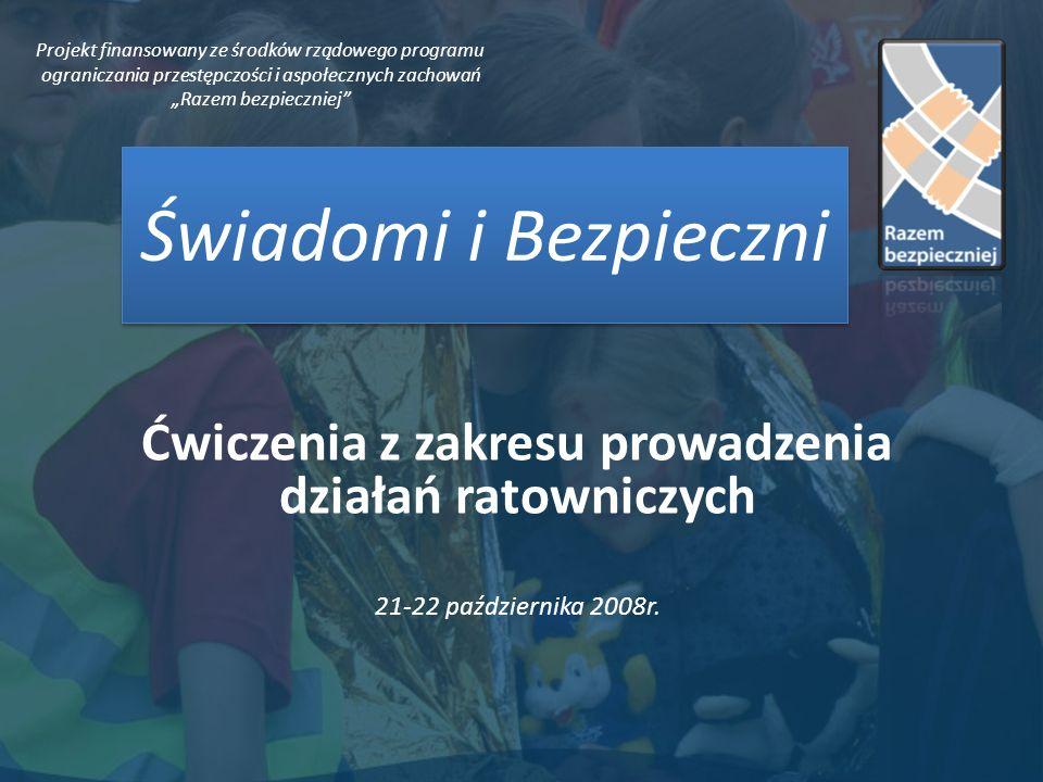 Świadomi i Bezpieczni Ćwiczenia z zakresu prowadzenia działań ratowniczych 21-22 października 2008r. Projekt finansowany ze środków rządowego programu