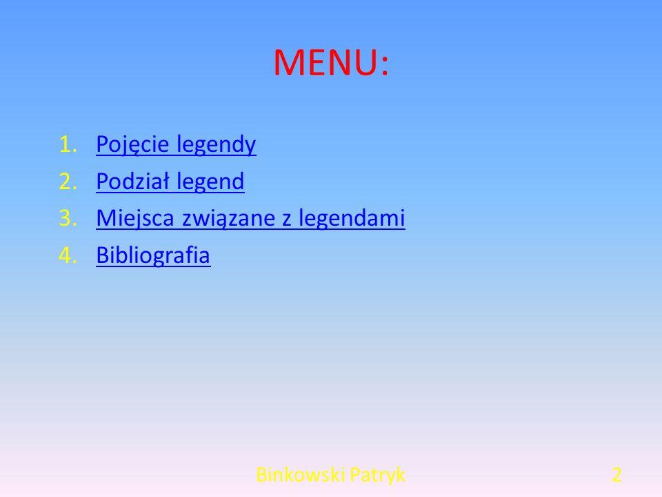 MENU: Binkowski Patryk2 1.Pojęcie legendyPojęcie legendy 2.Podział legendPodział legend 3.Miejsca związane z legendamiMiejsca związane z legendami 4.BibliografiaBibliografia