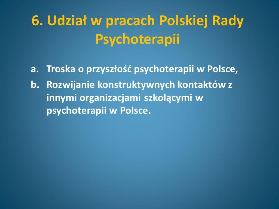 6. Udział w pracach Polskiej Rady Psychoterapii a.Troska o przyszłość psychoterapii w Polsce, b.Rozwijanie konstruktywnych kontaktów z innymi organiza
