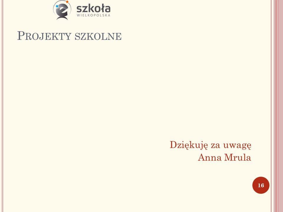 P ROJEKTY SZKOLNE Dziękuję za uwagę Anna Mrula 16