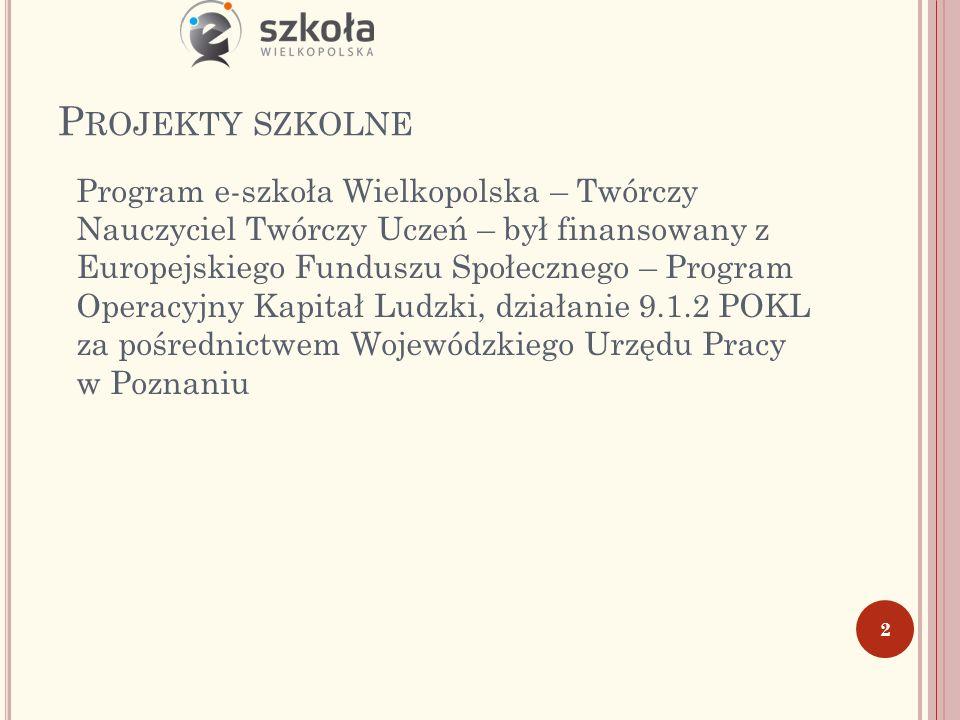 P ROJEKTY SZKOLNE Program e-szkoła Wielkopolska – Twórczy Nauczyciel Twórczy Uczeń – był finansowany z Europejskiego Funduszu Społecznego – Program Operacyjny Kapitał Ludzki, działanie 9.1.2 POKL za pośrednictwem Wojewódzkiego Urzędu Pracy w Poznaniu 2