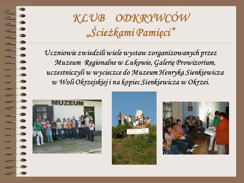 KLUB ODKRYWCÓW Ścieżkami Pamięci Uczniowie zwiedzili wiele wystaw zorganizowanych przez Muzeum Regionalne w Łukowie, Galerię Prowizorium, uczestniczyli w wycieczce do Muzeum Henryka Sienkiewicza w Woli Okrzejskiej i na kopiec Sienkiewicza w Okrzei.