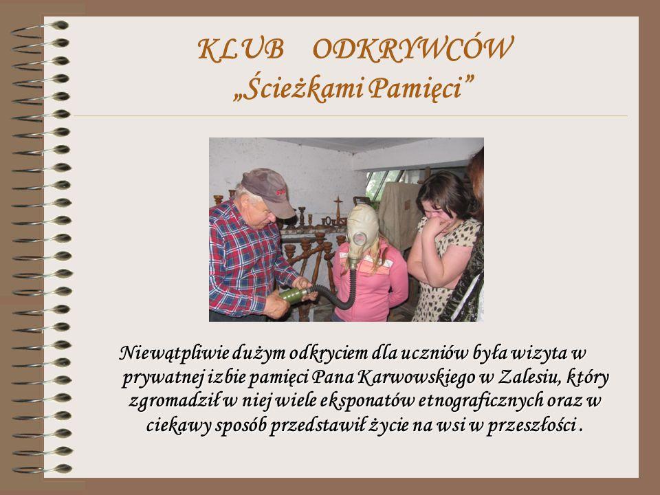 KLUB ODKRYWCÓW Ścieżkami Pamięci Niewątpliwie dużym odkryciem dla uczniów była wizyta w prywatnej izbie pamięci Pana Karwowskiego w Zalesiu, który zgromadził w niej wiele eksponatów etnograficznych oraz w ciekawy sposób przedstawił życie na wsi w przeszłości.