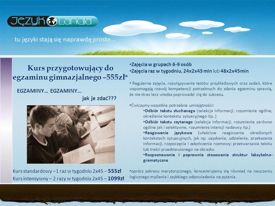 tu języki stają się naprawdę proste… Kurs przygotowujący do egzaminu gimnazjalnego –555zł * EGZAMINY… jak je zdać??? Zajęcia w grupach 6-9 osób Zajęci