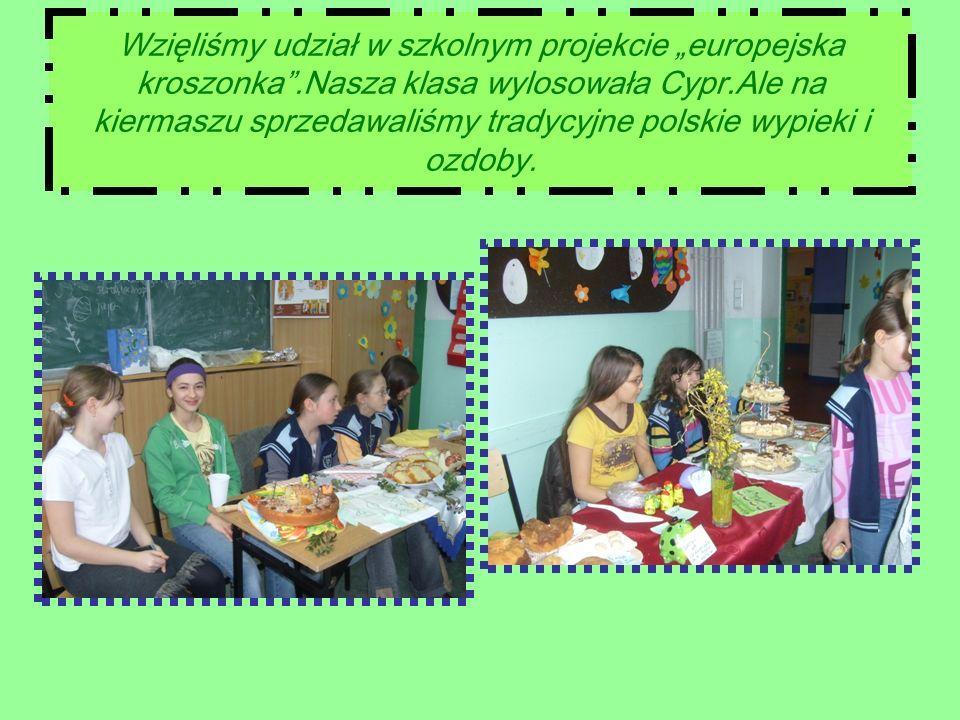 Wzięliśmy udział w szkolnym projekcie europejska kroszonka.Nasza klasa wylosowała Cypr.Ale na kiermaszu sprzedawaliśmy tradycyjne polskie wypieki i ozdoby.