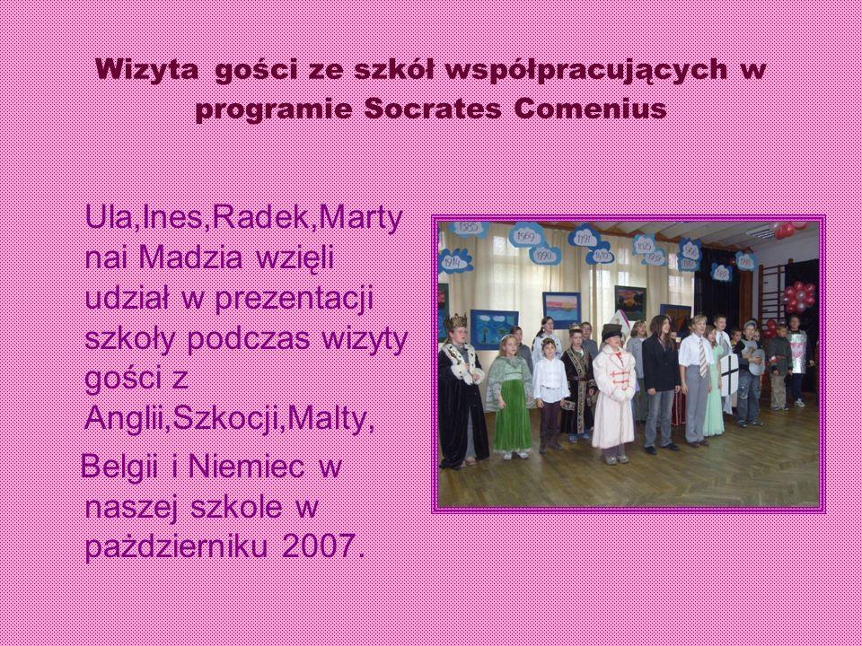 Wizyta gości ze szkół współpracujących w programie Socrates Comenius Ula,Ines,Radek,Marty nai Madzia wzięli udział w prezentacji szkoły podczas wizyty gości z Anglii,Szkocji,Malty, Belgii i Niemiec w naszej szkole w pażdzierniku 2007.
