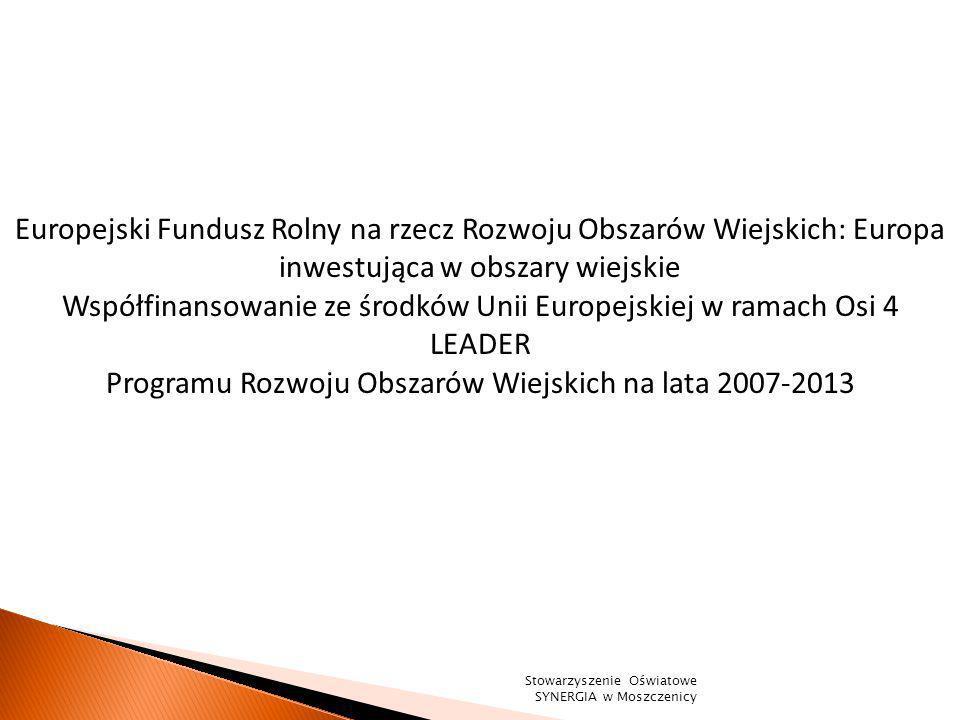 Europejski Fundusz Rolny na rzecz Rozwoju Obszarów Wiejskich: Europa inwestująca w obszary wiejskie Współfinansowanie ze środków Unii Europejskiej w ramach Osi 4 LEADER Programu Rozwoju Obszarów Wiejskich na lata 2007-2013 Stowarzyszenie Oświatowe SYNERGIA w Moszczenicy