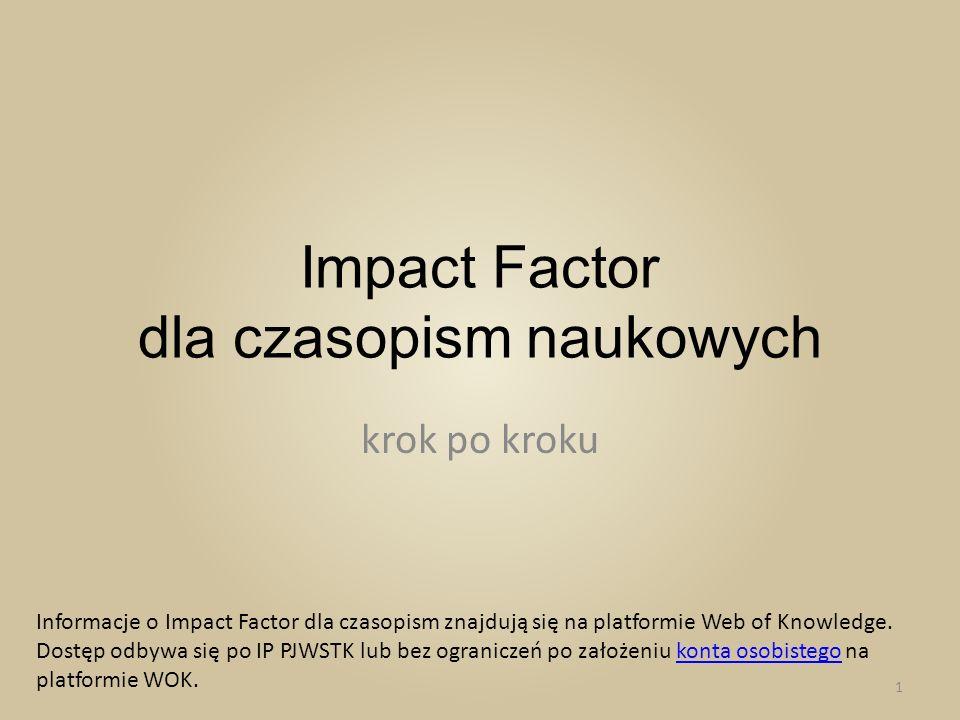 Impact Factor dla czasopism naukowych krok po kroku Informacje o Impact Factor dla czasopism znajdują się na platformie Web of Knowledge. Dostęp odbyw