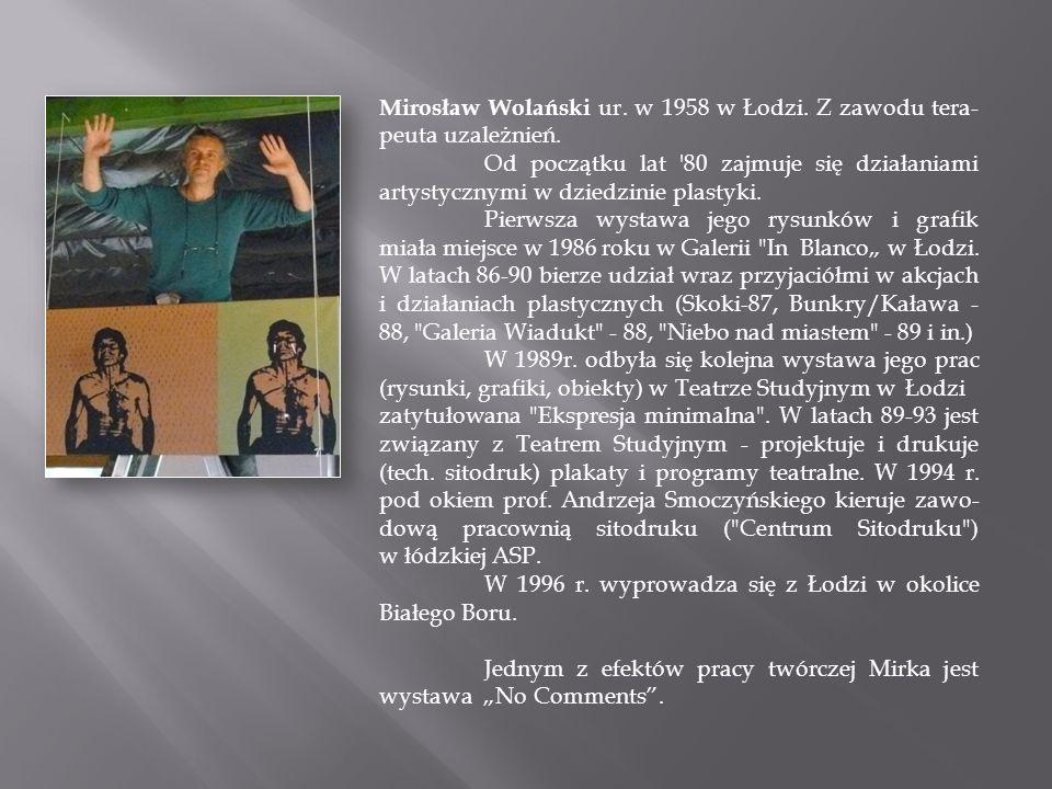 Mirosław Wolański ur. w 1958 w Łodzi. Z zawodu tera- peuta uzależnień. Od początku lat '80 zajmuje się działaniami artystycznymi w dziedzinie plastyki