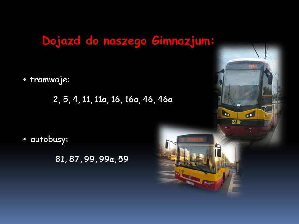 Dojazd do naszego Gimnazjum: tramwaje: 2, 5, 4, 11, 11a, 16, 16a, 46, 46a autobusy: 81, 87, 99, 99a, 59