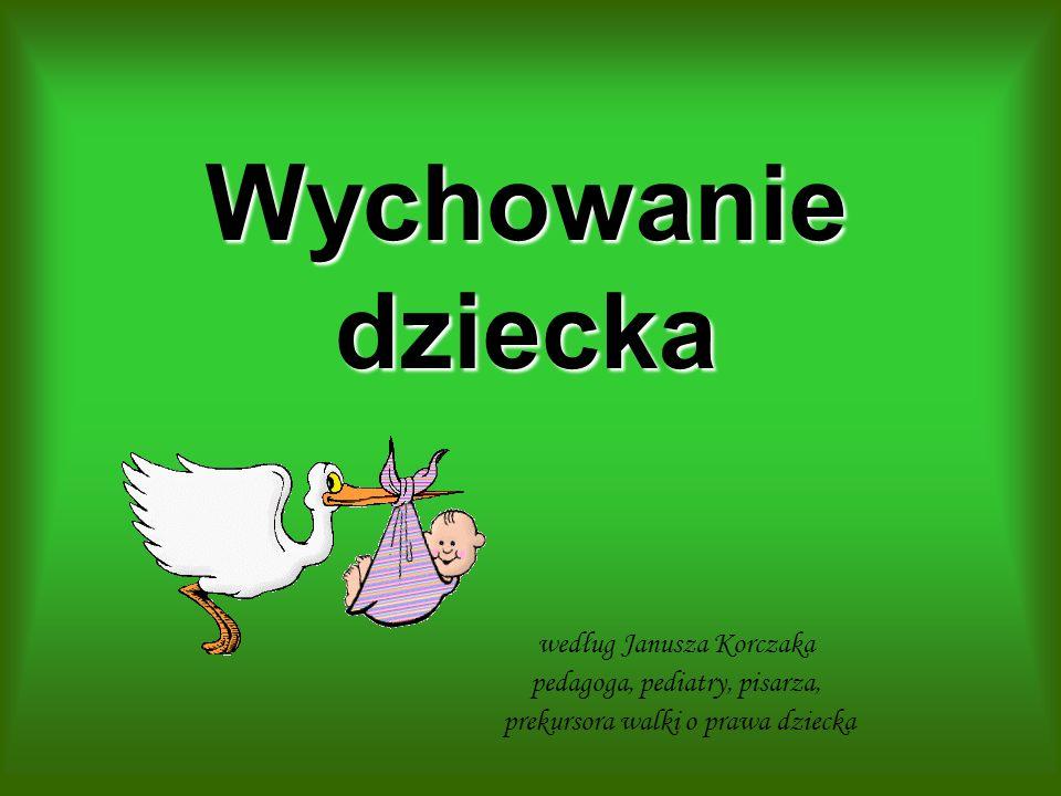 Wychowanie dziecka według Janusza Korczaka pedagoga, pediatry, pisarza, prekursora walki o prawa dziecka